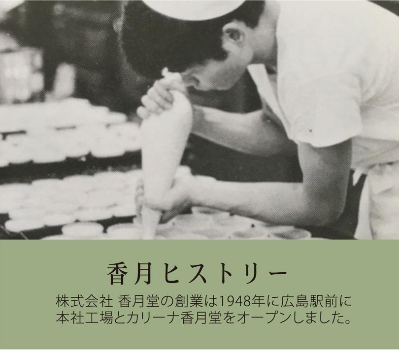 香月ヒストリー 株式会社 香月堂の創業は1948年に広島駅に本社工場とカリーナ香月堂をオープンしました。